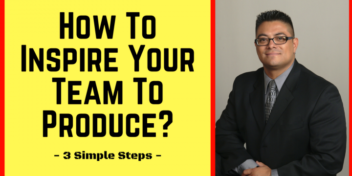 How To Inspire Your Team To Produce with 3 Simple Steps!