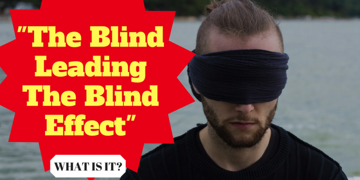 """The Blind Leading The Blind Effect"" – What is it?"