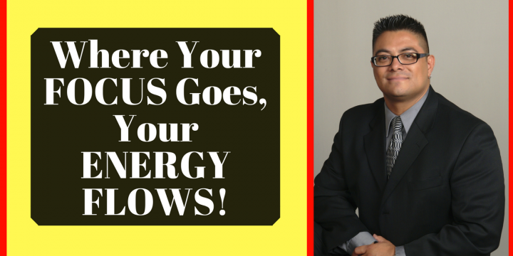 Where Your FOCUS Goes, Your ENERGY FLOWS!
